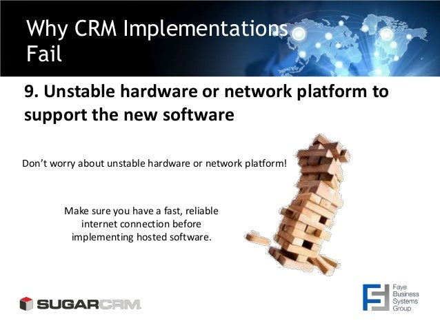 Why CRM Implementations Fail 9. Unstable hardware or network platform to support the new software Make sure you have a fas...