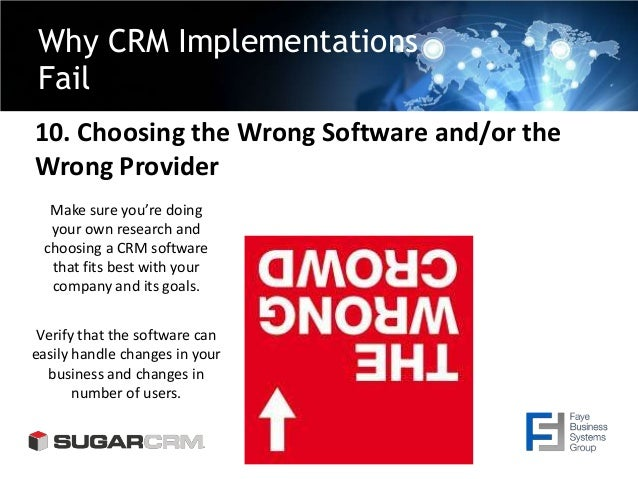 Why CRM Implementations Fail 10. Choosing the Wrong Software and/or the Wrong Provider Make sure you're doing your own res...