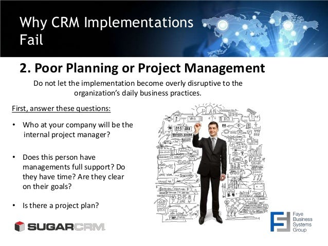 Why CRM Implementations Fail 2. Poor Planning or Project Management Do not let the implementation become overly disruptive...