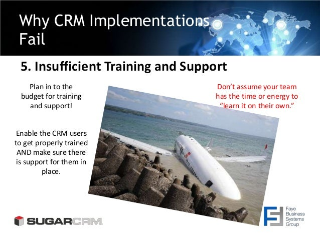 Why CRM Implementations Fail 5. Insufficient Training and Support Plan in to the budget for training and support! Enable t...