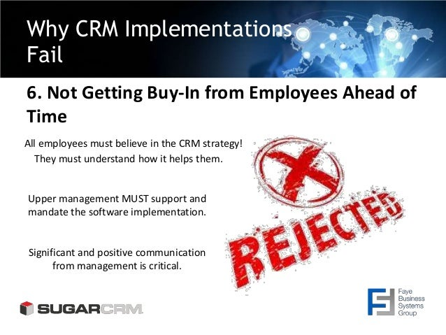 Why CRM Implementations Fail 6. Not Getting Buy-In from Employees Ahead of Time All employees must believe in the CRM stra...