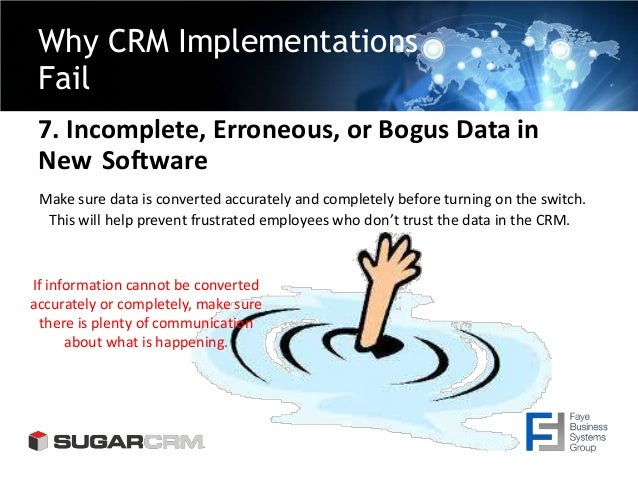 Why CRM Implementations Fail 7. Incomplete, Erroneous, or Bogus Data in New Software Make sure data is converted accuratel...