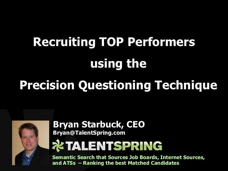 <ul><li>Recruiting TOP Performers using the Precision Questioning Technique </li></ul>Bryan Starbuck, CEO [email_address] ...