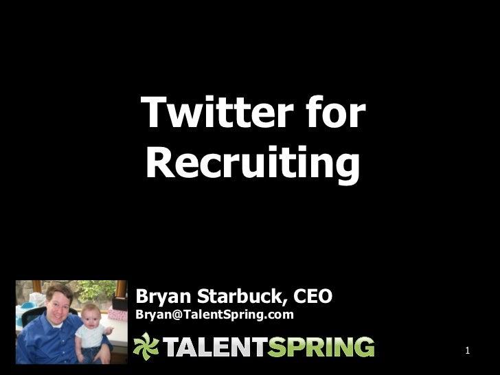 <ul><li>Twitter for </li></ul><ul><li>Recruiting </li></ul>Bryan Starbuck, CEO [email_address]