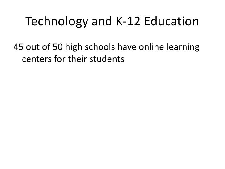 Technology and K-12 Education<br />45 out of 50 high schools have online learning centers for their students<br />