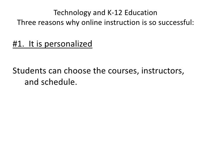 Technology and K-12 EducationThree reasons why online instruction is so successful:<br />#1.  It is personalized<br />Stud...