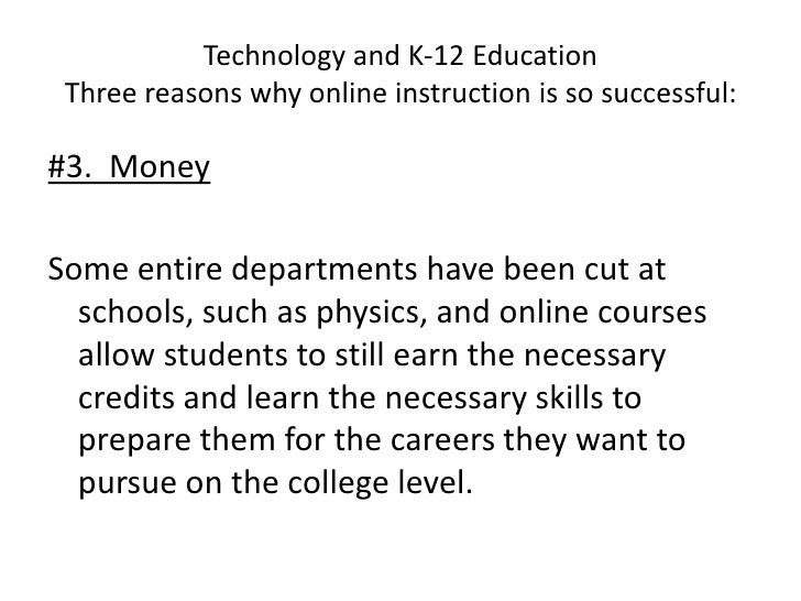 Technology and K-12 EducationThree reasons why online instruction is so successful:<br />#3.  Money<br />Some entire depar...