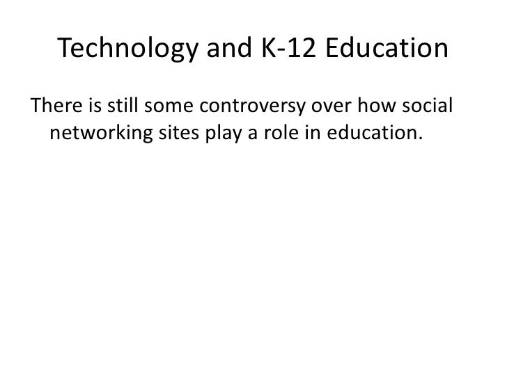 Technology and K-12 Education<br />There is still some controversy over how social networking sites play a role in educati...
