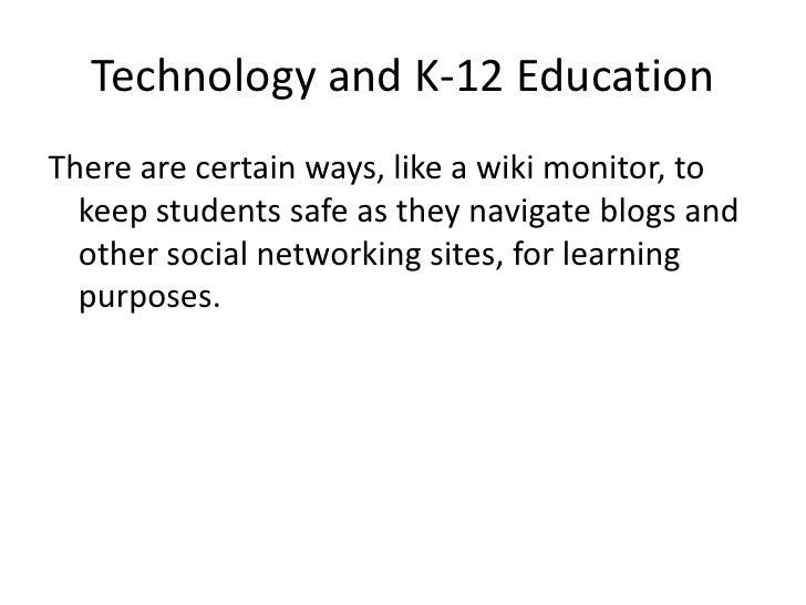 Technology and K-12 Education<br />There are certain ways, like a wiki monitor, to keep students safe as they navigate blo...