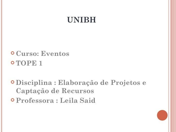 UNIBH Curso:Eventos TOPE 1 Disciplina: Elaboração de Projetos e  Captação de Recursos Professora : Leila Said