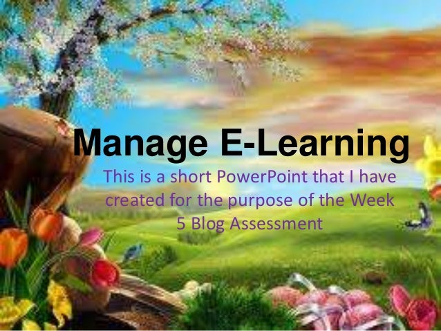 Manage E-Learning This is a short PowerPoint that I have created for the purpose of the Week 5 Blog Assessment