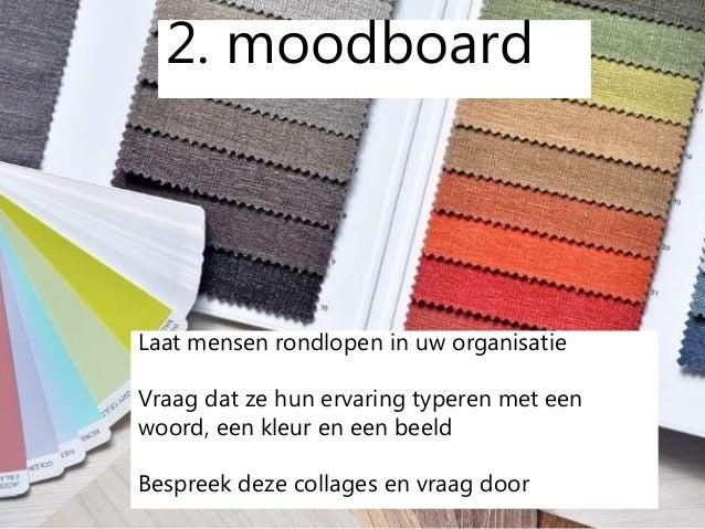 2. moodboard Laat mensen rondlopen in uw organisatie Vraag dat ze hun ervaring typeren met een woord, een kleur en een bee...