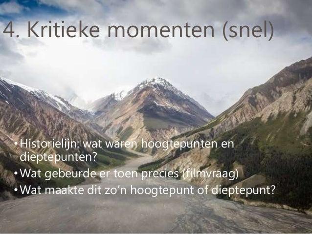 4. Kritieke momenten (snel) •Historielijn: wat waren hoogtepunten en dieptepunten? •Wat gebeurde er toen precies (filmvraa...