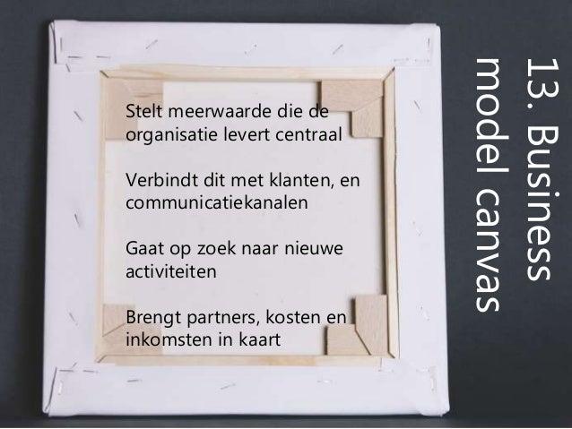 13.Business modelcanvas Stelt meerwaarde die de organisatie levert centraal Verbindt dit met klanten, en communicatiekanal...
