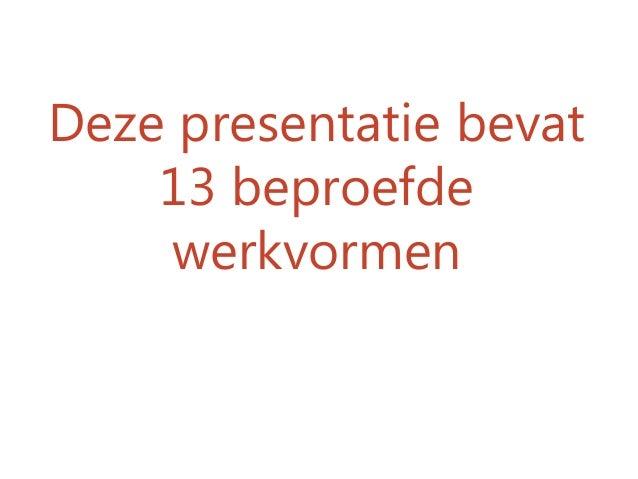 Deze presentatie bevat 13 beproefde werkvormen