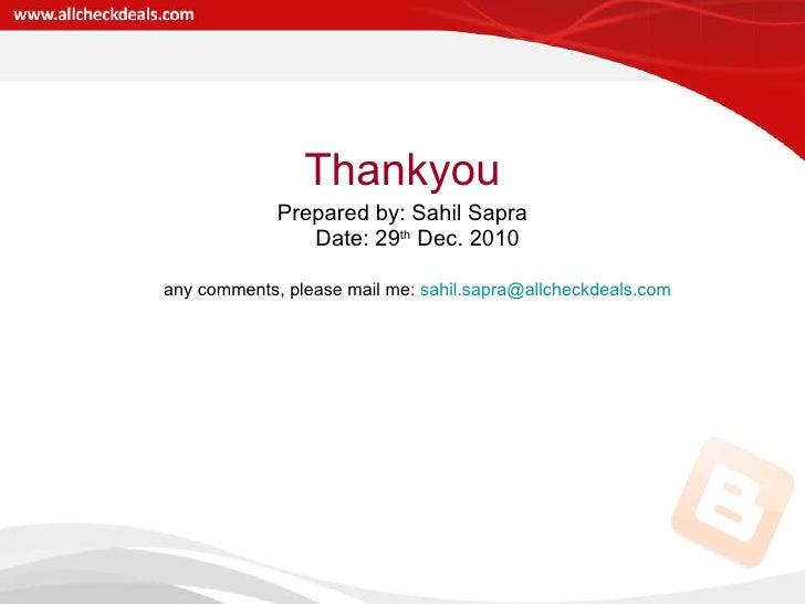 <ul><li>Thankyou </li></ul><ul><li>Prepared by: Sahil Sapra Date: 29 th  Dec. 2010 </li></ul><ul><li>any comments, please ...