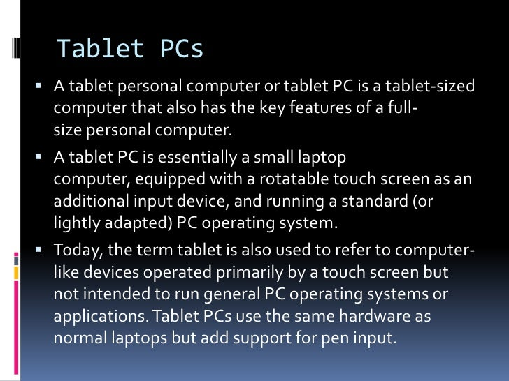 Tablet PCs<br />Atablet personal computerortablet PCis a tablet-sized computer that also has the key features of a ful...