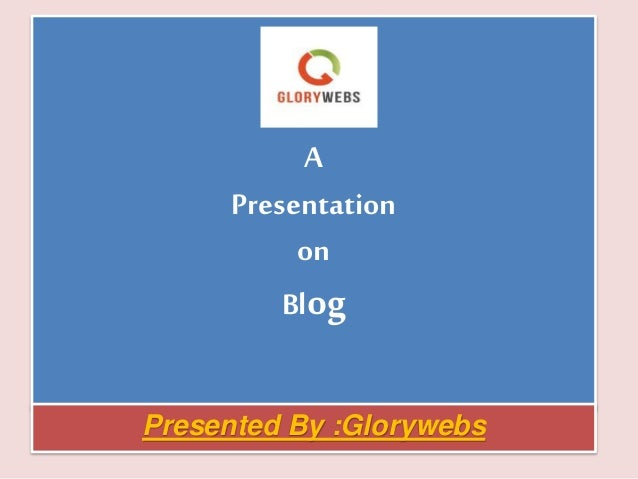 A Presentation on Blog Presented By :Glorywebs