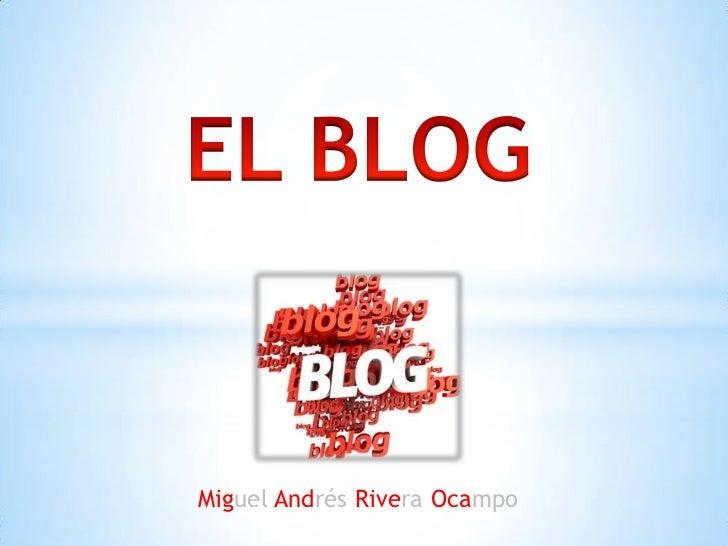 EL BLOG<br />Miguel Andrés Rivera Ocampo<br />