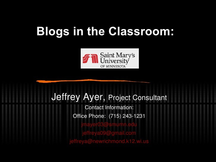 Blogs in the Classroom:     Jeffrey Ayer,  Project Consultant Contact Information: Office Phone:  (715) 243-1231 [email_ad...