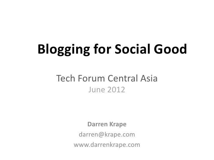 Blogging for Social Good   Tech Forum Central Asia          June 2012          Darren Krape       darren@krape.com      ww...