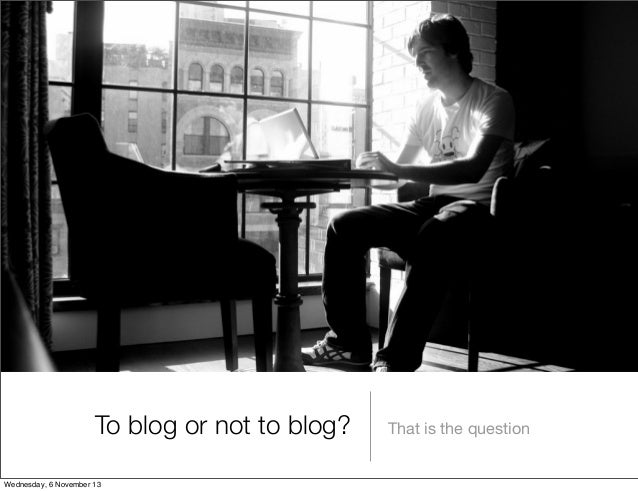 To blog or not to blog? Wednesday, 6 November 13  That is the question