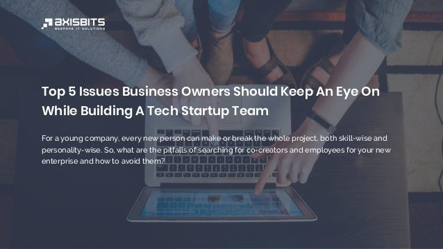 Top 5 Issues Business Owners Should Keep An Eye On While Building A Tech Startup Team For a young company, every new perso...