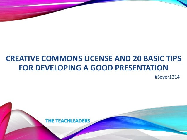 CREATIVE COMMONS LICENSE AND 20 BASIC TIPS FOR DEVELOPING A GOOD PRESENTATION #Soyer1314  THE TEACHLEADERS