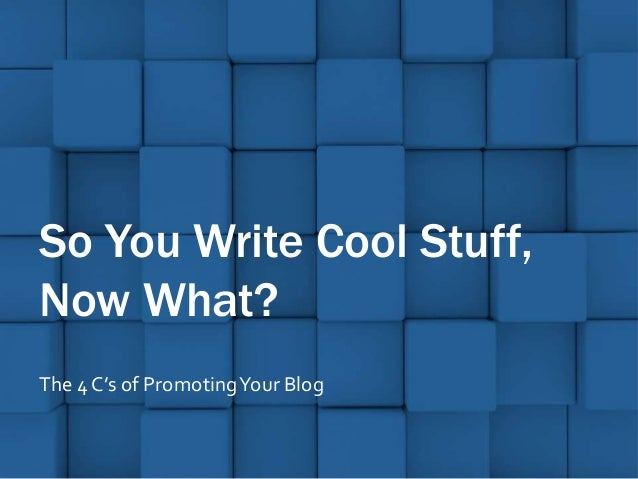 So You Write Cool Stuff,Now What?The 4 C's of Promoting Your Blog