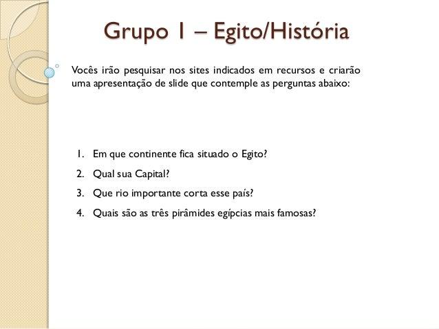 Grupo 1 – Egito/HistóriaVocês irão pesquisar nos sites indicados em recursos e criarãouma apresentação de slide que contem...
