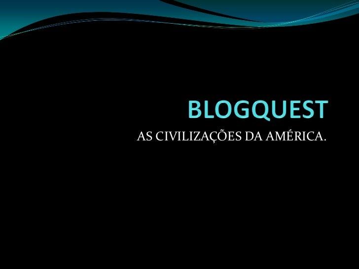 BLOGQUEST<br />AS CIVILIZAÇÕES DA AMÉRICA.<br />