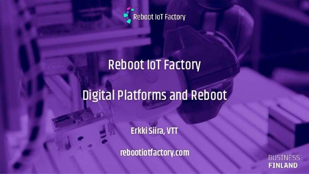 14.2.2019 Reboot IoT Factory Digital Platforms and Reboot Erkki Siira, VTT rebootiotfactory.com