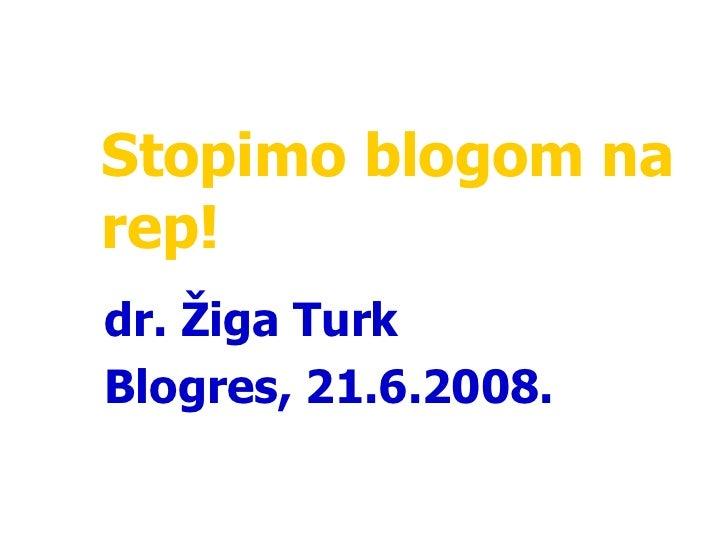 Stopimo blogom na rep! dr. Žiga Turk Blogres ,  21 . 6 .2008 .