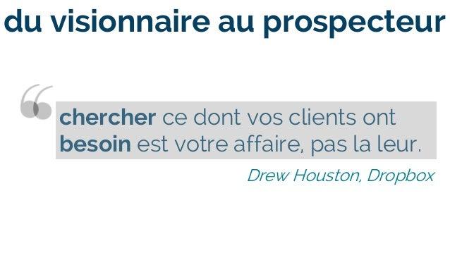 chercher ce dont vos clients ont besoin est votre affaire, pas la leur. Drew Houston, Dropbox du visionnaire au prospecteur