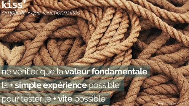 kiss* simplicité + que fonctionnalités * keep it simple stupid  ne vérifier que la valeur fondamentale la + simple expéri...