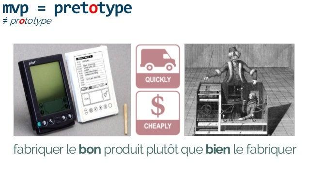 mvp = pretotype ≠ prototype fabriquer le bon produit plutôt que bien le fabriquer