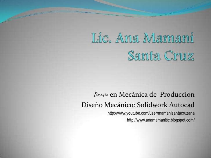 Docente en Mecánica de Producción Diseño Mecánico: Solidwork Autocad         http://www.youtube.com/user/mamanisantacruzan...
