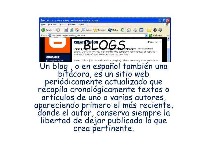 … BLOGS… Un blog , o en español también una bitácora, es un sitio web periódicamente actualizado que recopila cronológicam...