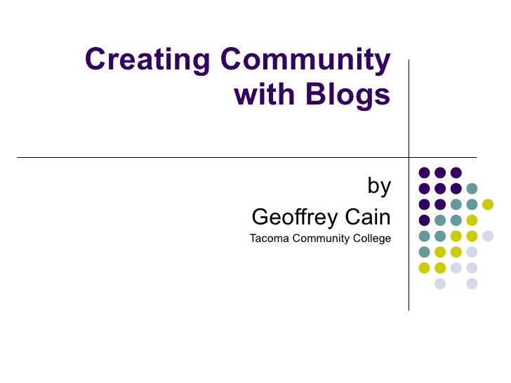 Creating Community with Blogs by Geoffrey Cain Tacoma Community College