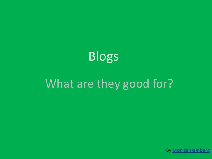 Blogs What are they good for?                         By Monica Hamburg