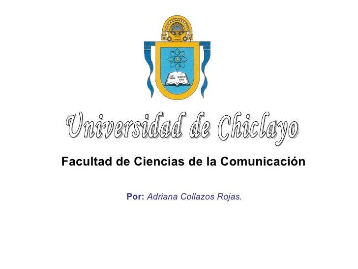 Por:   Adriana Collazos Rojas.   Universidad de Chiclayo Facultad de Ciencias de la Comunicación