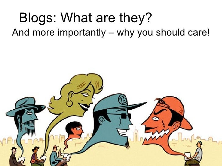 Blogs: What are they? And more importantly – why you should care!