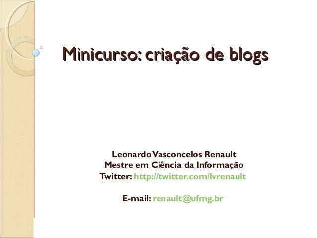 Minicurso: criação de blogsMinicurso: criação de blogs LeonardoVasconcelos Renault Mestre em Ciência da Informação Twitter...