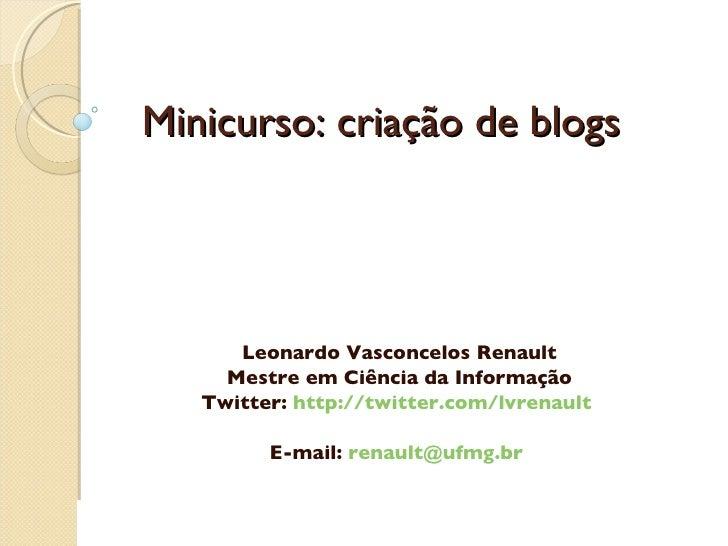 Minicurso: criação de blogs Leonardo Vasconcelos Renault Mestre em Ciência da Informação Twitter:  http://twitter.com/lvre...