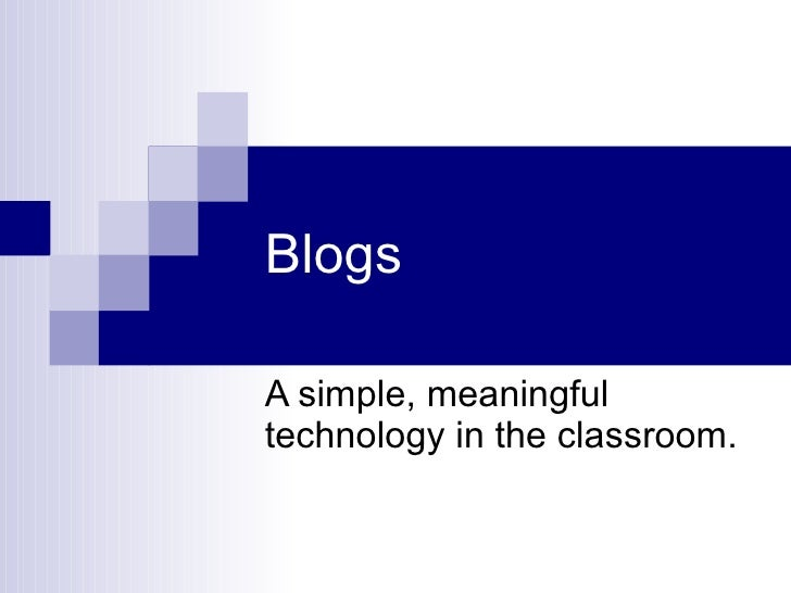 Blogs A simple, meaningful technology in the classroom.