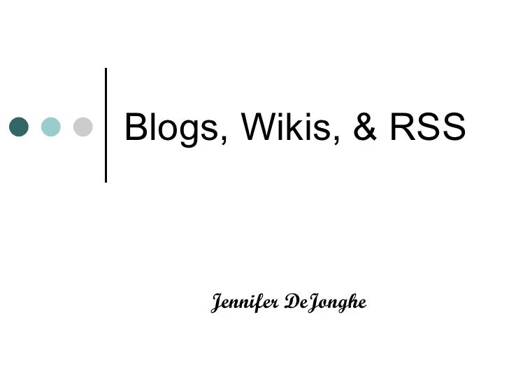 Blogs, Wikis, & RSS  Jennifer DeJonghe