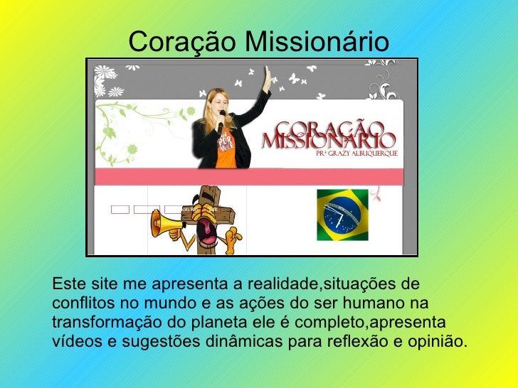 Coração Missionário Este site me apresenta a realidade,situações de conflitos no mundo e as ações do ser humano na transfo...