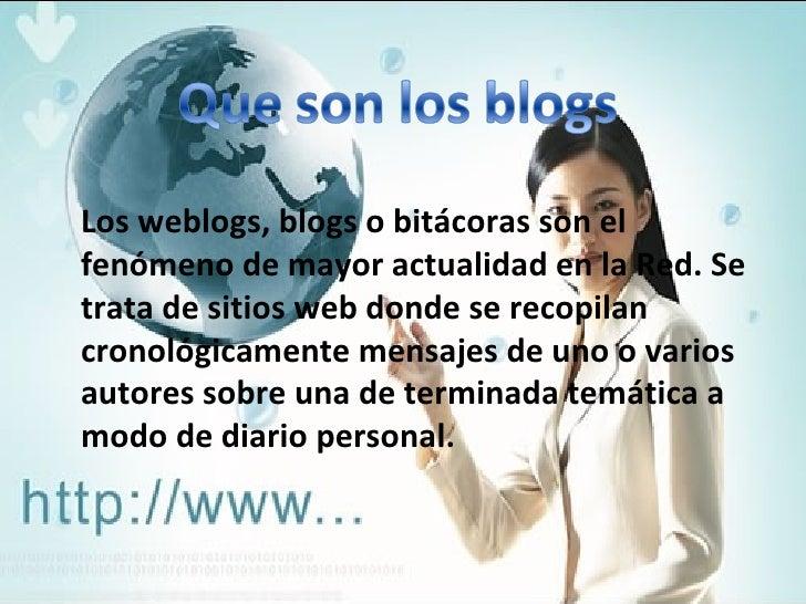 Los weblogs, blogs o bitácoras son el fenómeno de mayor actualidad en la Red. Se trata de sitios web donde se recopilan cr...