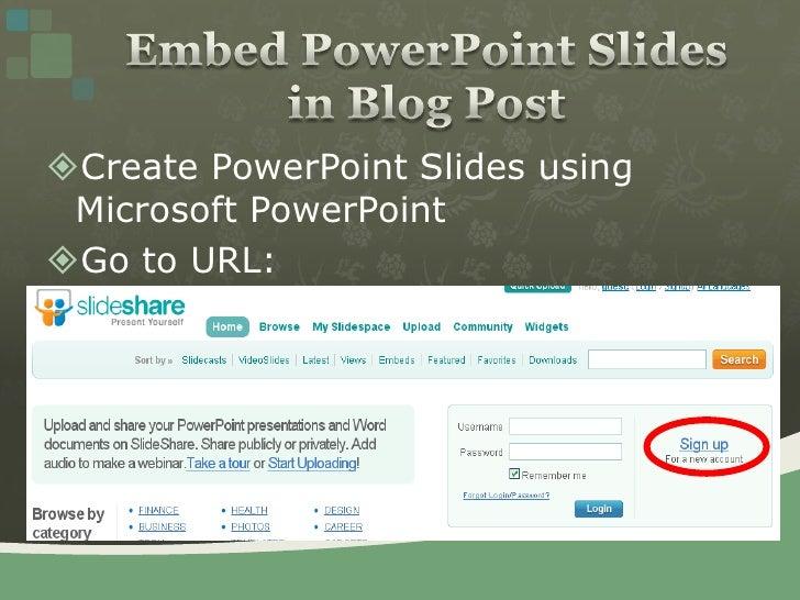 Create PowerPoint Slides using Microsoft PowerPoint<br />Go to URL: http://www.slideshare.net<br />Embed PowerPoint Slides...