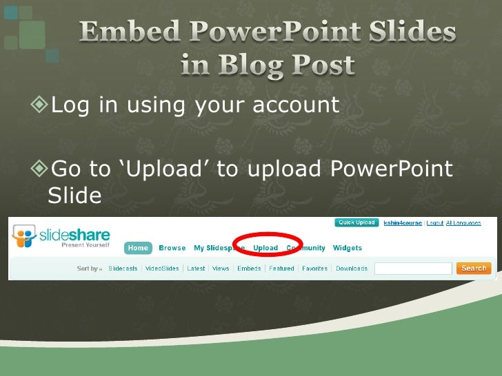 Log in using your account<br />Go to 'Upload' to upload PowerPoint Slide<br />Embed PowerPoint Slides in Blog Post<br />